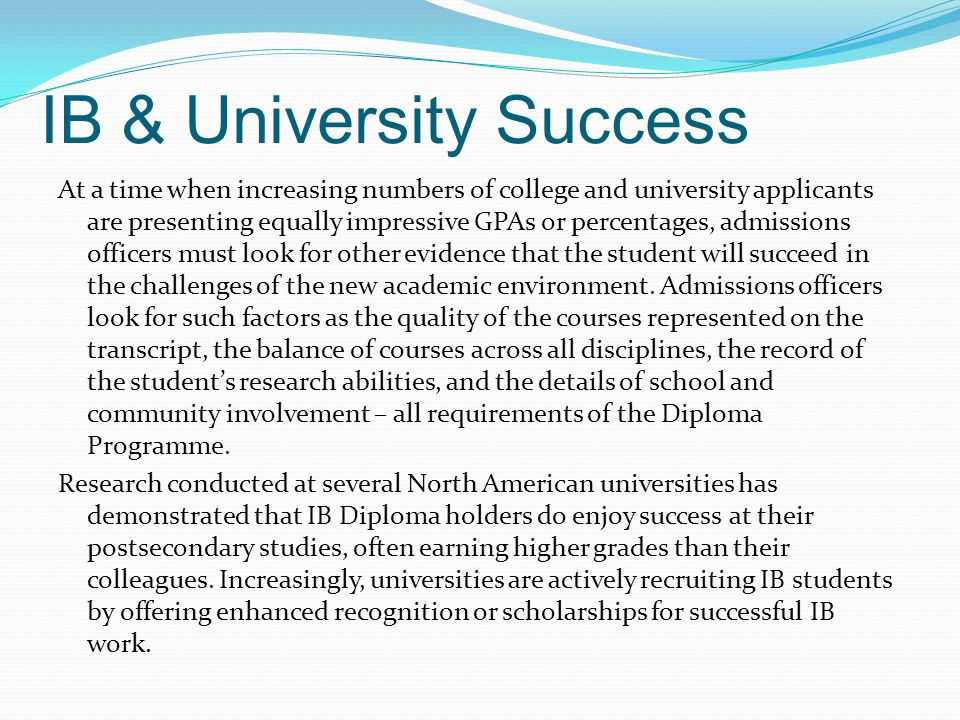 IB & University Success At a time when increasing numbers of college and university applicants are presenting equally impressive GPAs or percentages,