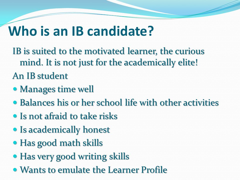 Who is an IB candidate? IB is suited to the motivated learner, the curious mind. It is not just for the academically elite! An IB student Manages time