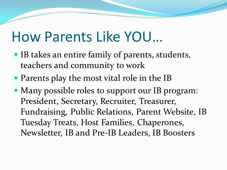 How Parents Like YOU… IB takes an entire family of parents, students, teachers and community to work Parents play the most vital role in the IB Many p