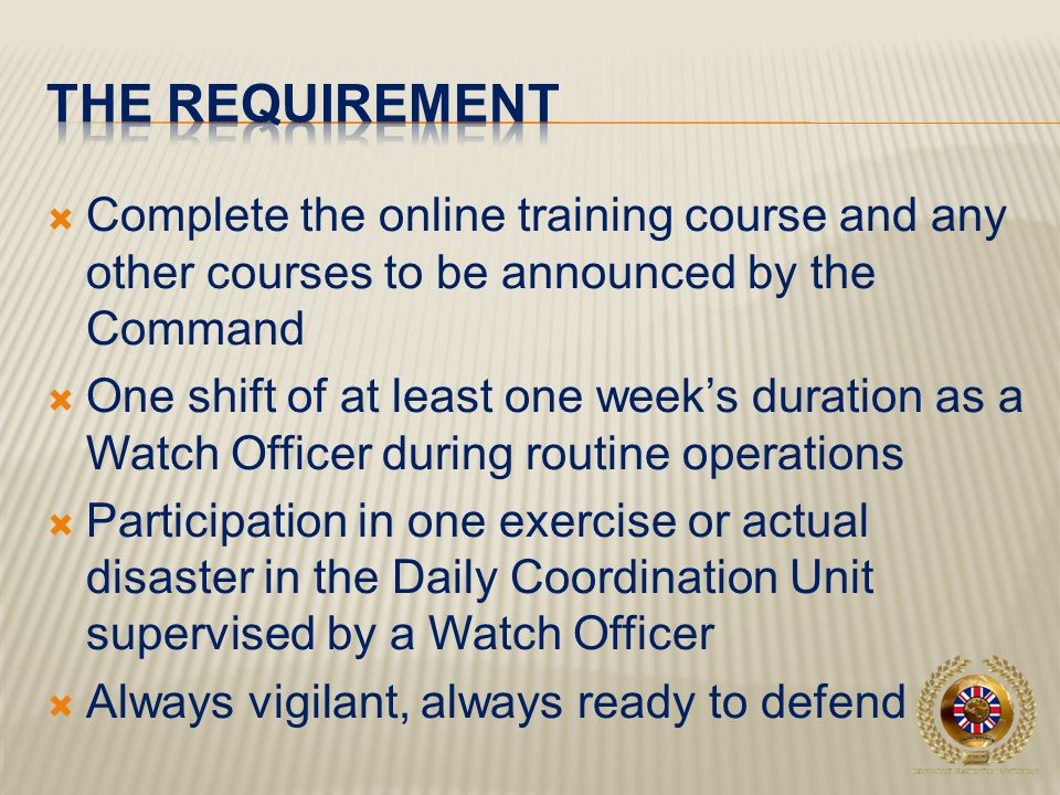  Complete the online training course and any other courses to be announced by the Command  One shift of at least one week's duration as a Watch Officer during routine operations  Participation in one exercise or actual disaster in the Daily Coordination Unit supervised by a Watch Officer  Always vigilant, always ready to defend