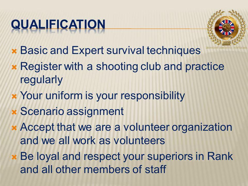  Basic and Expert survival techniques  Register with a shooting club and practice regularly  Your uniform is your responsibility  Scenario assignment  Accept that we are a volunteer organization and we all work as volunteers  Be loyal and respect your superiors in Rank and all other members of staff