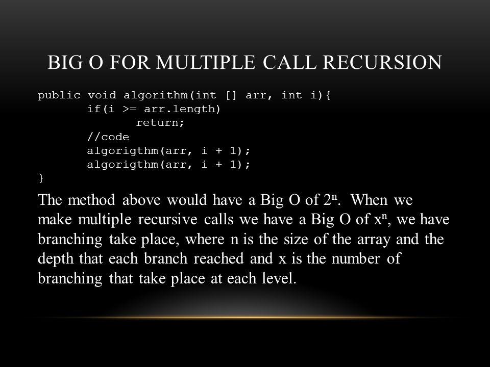 BIG O FOR MULTIPLE CALL RECURSION public void algorithm(int [] arr, int i){ if(i >= arr.length) return; //code algorigthm(arr, i + 1); } The method above would have a Big O of 2 n.