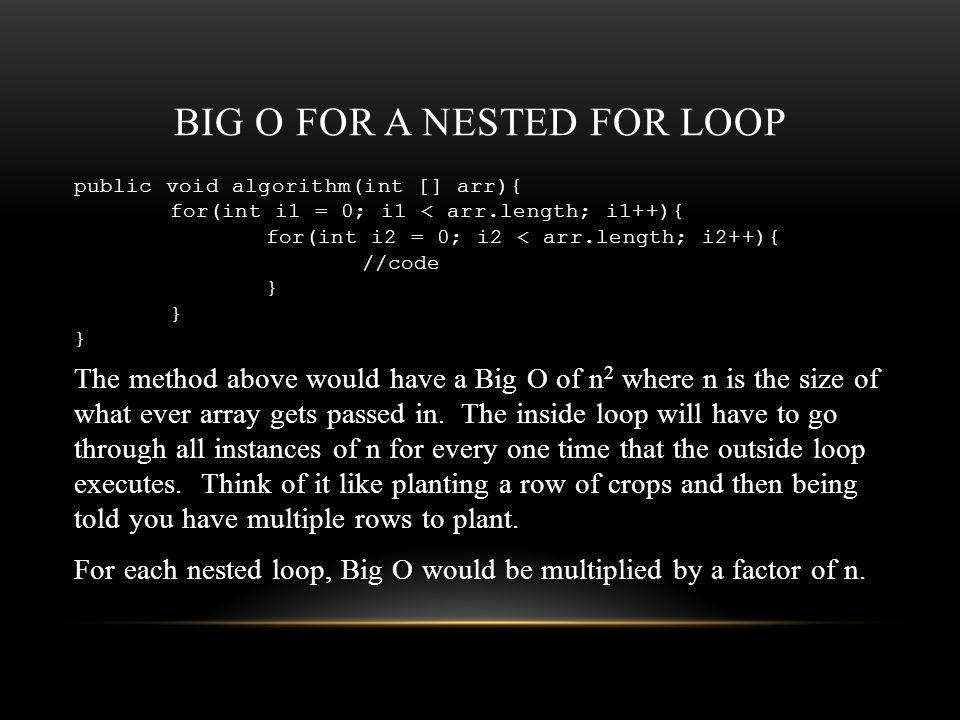 BIG O FOR A NESTED FOR LOOP public void algorithm(int [] arr){ for(int i1 = 0; i1 < arr.length; i1++){ for(int i2 = 0; i2 < arr.length; i2++){ //code } The method above would have a Big O of n 2 where n is the size of what ever array gets passed in.
