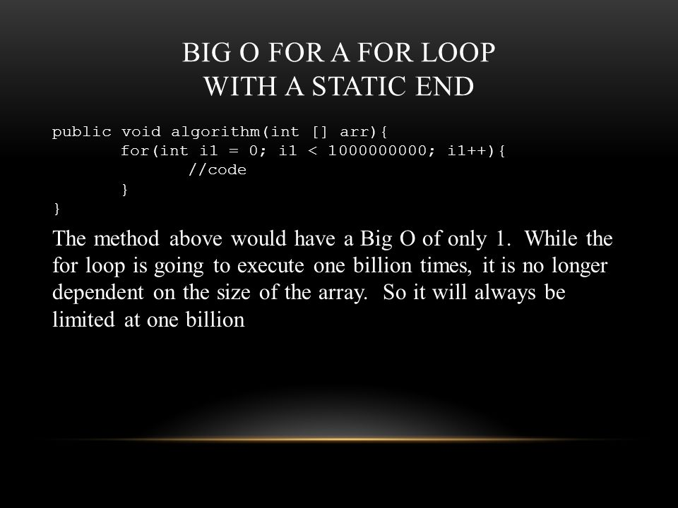 BIG O FOR A FOR LOOP WITH A STATIC END public void algorithm(int [] arr){ for(int i1 = 0; i1 < 1000000000; i1++){ //code } The method above would have a Big O of only 1.