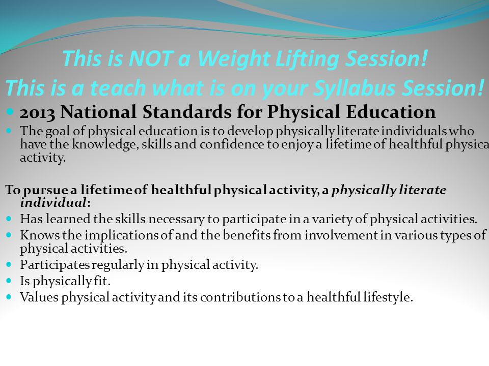 This is NOT a Weight Lifting Session! This is a teach what is on your Syllabus Session! 2013 National Standards for Physical Education The goal of phy