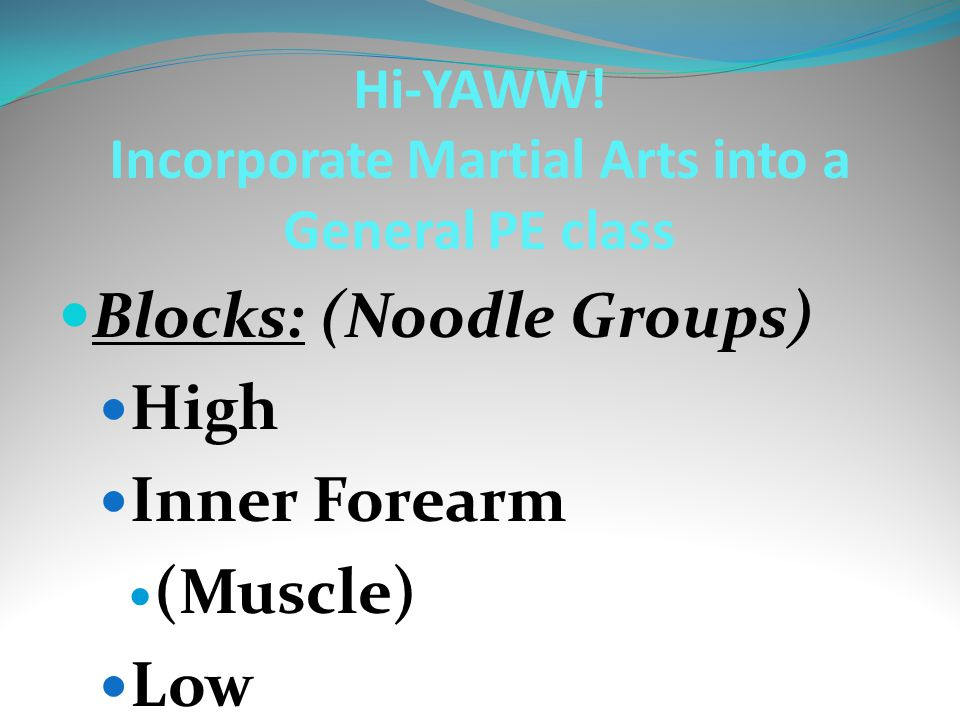 Blocks: (Noodle Groups) High Inner Forearm (Muscle) Low Hi-YAWW! Incorporate Martial Arts into a General PE class