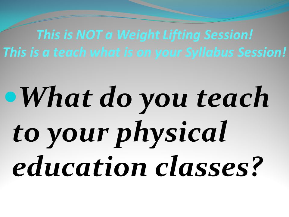 This is NOT a Weight Lifting Session! This is a teach what is on your Syllabus Session! What do you teach to your physical education classes?