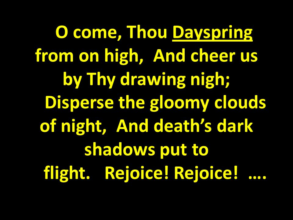 O come, Thou Dayspring from on high, And cheer us by Thy drawing nigh; Disperse the gloomy clouds of night, And death's dark shadows put to flight.
