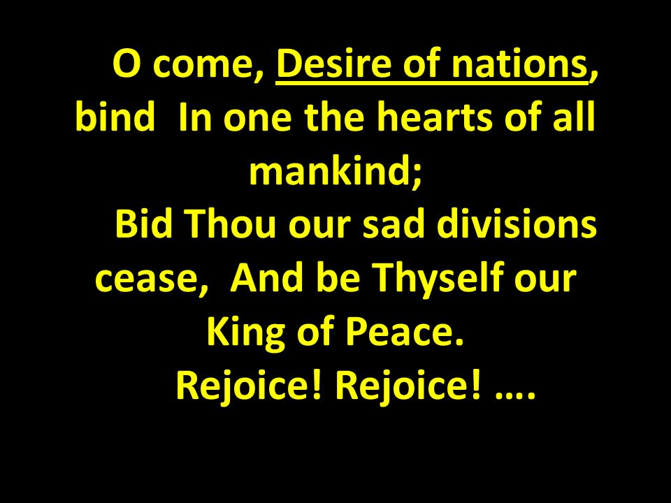 O come, Desire of nations, bind In one the hearts of all mankind; Bid Thou our sad divisions cease, And be Thyself our King of Peace.