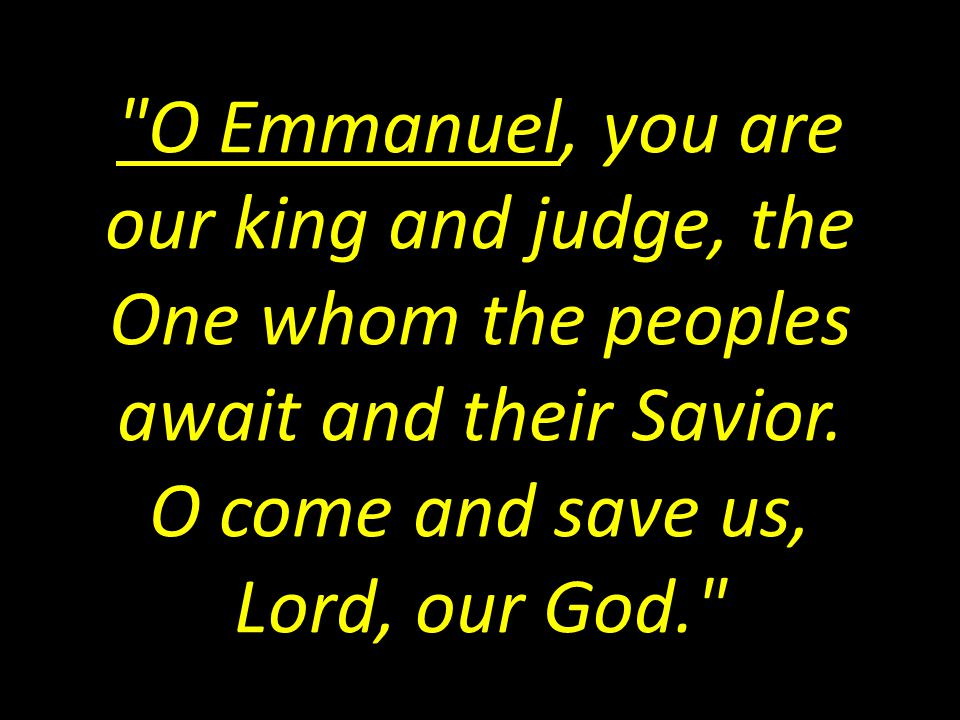 O Emmanuel, you are our king and judge, the One whom the peoples await and their Savior.