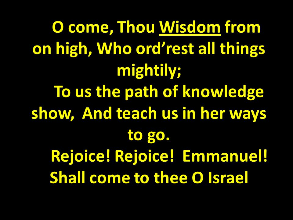 O come, Thou Wisdom from on high, Who ord'rest all things mightily; To us the path of knowledge show, And teach us in her ways to go.