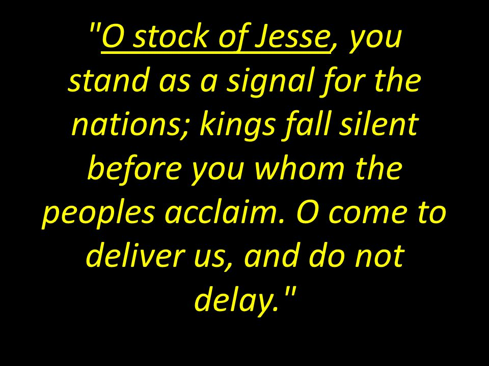 O stock of Jesse, you stand as a signal for the nations; kings fall silent before you whom the peoples acclaim.