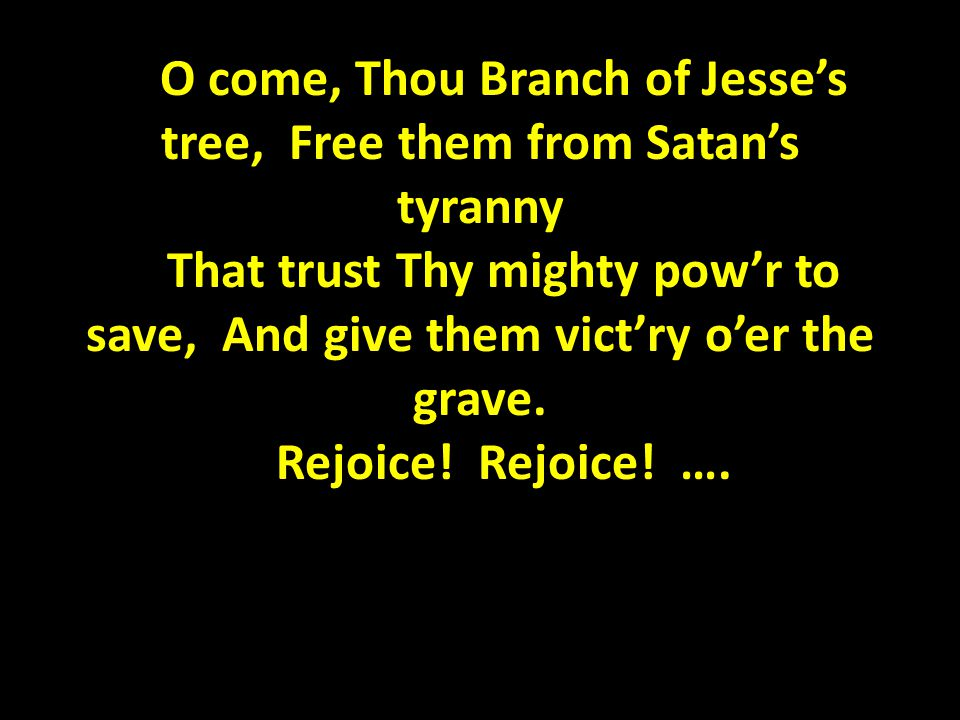O come, Thou Branch of Jesse's tree, Free them from Satan's tyranny That trust Thy mighty pow'r to save, And give them vict'ry o'er the grave.