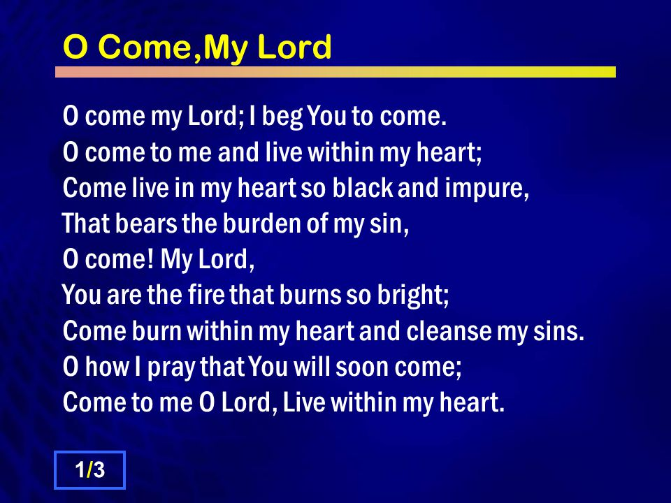 O Come,My Lord O come my Lord; I beg You to come. O come to me and live within my heart; Come live in my heart so black and impure, That bears the bur