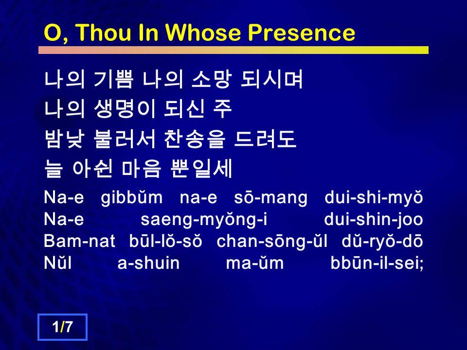 O, Thou In Whose Presence 나의 기쁨 나의 소망 되시며 나의 생명이 되신 주 밤낮 불러서 찬송을 드려도 늘 아쉰 마음 뿐일세 Na-e gibbŭm na-e sō-mang dui-shi-myŏ Na-e saeng-myŏng-i dui-shin-joo Bam-nat būl-lŏ-sŏ chan-sōng-ŭl dŭ-ryŏ-dō Nŭl a-shuin ma-ŭm bbūn-il-sei ; 1/71/7