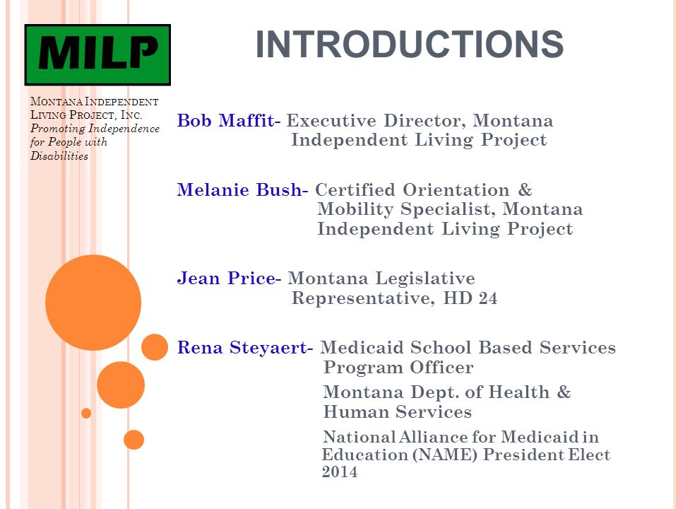 E XPLORING O PTIONS IN MT Melanie's Idaho/Montana experience Exposure – Idaho/ Montana experience Connecting- MT school student/Bob @ MILP Partnering - Bob for advocacy and Jean for options in Medicaid funding.