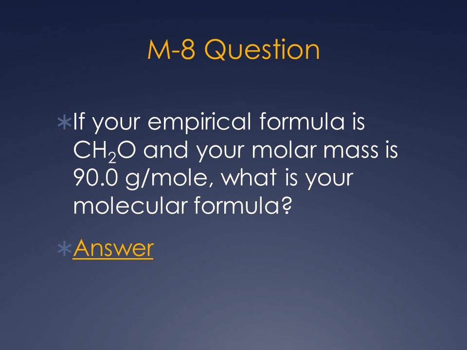 M-8 Question  If your empirical formula is CH 2 O and your molar mass is 90.0 g/mole, what is your molecular formula?  Answer Answer