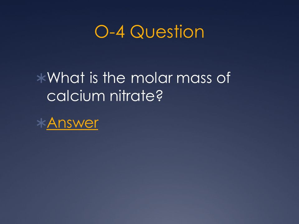 O-4 Question  What is the molar mass of calcium nitrate?  Answer Answer
