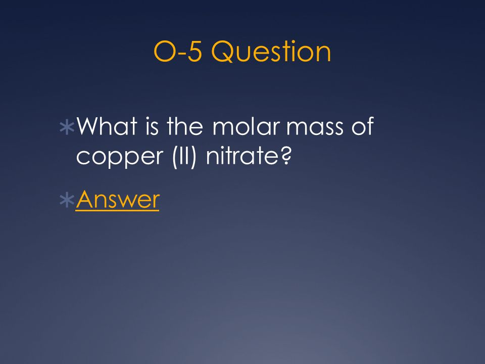 O-5 Question  What is the molar mass of copper (II) nitrate?  Answer Answer