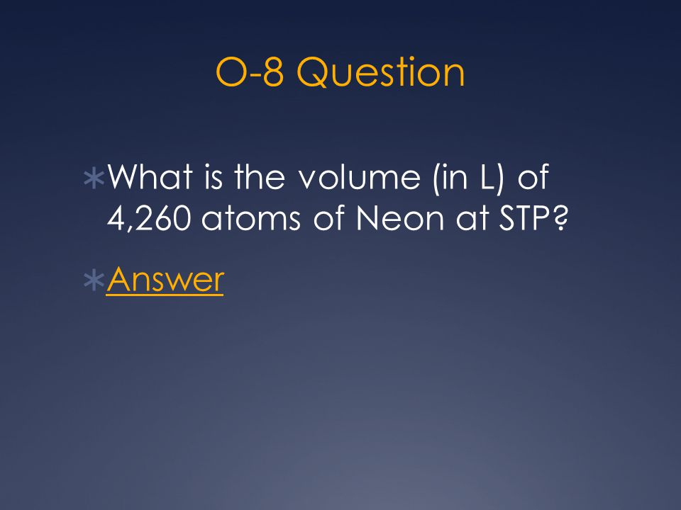 O-8 Question  What is the volume (in L) of 4,260 atoms of Neon at STP?  Answer Answer