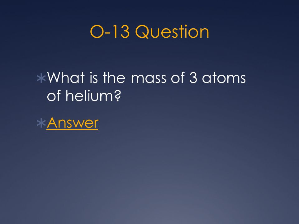O-13 Question  What is the mass of 3 atoms of helium?  Answer Answer
