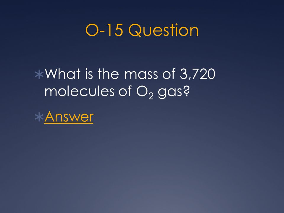 O-15 Question  What is the mass of 3,720 molecules of O 2 gas?  Answer Answer