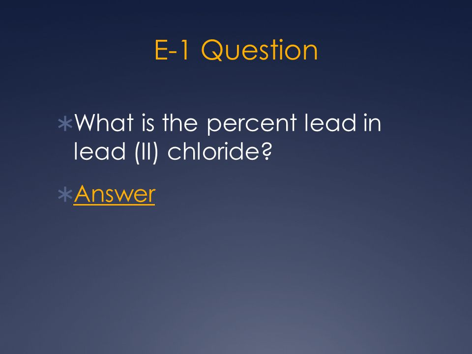 E-1 Question  What is the percent lead in lead (II) chloride?  Answer Answer
