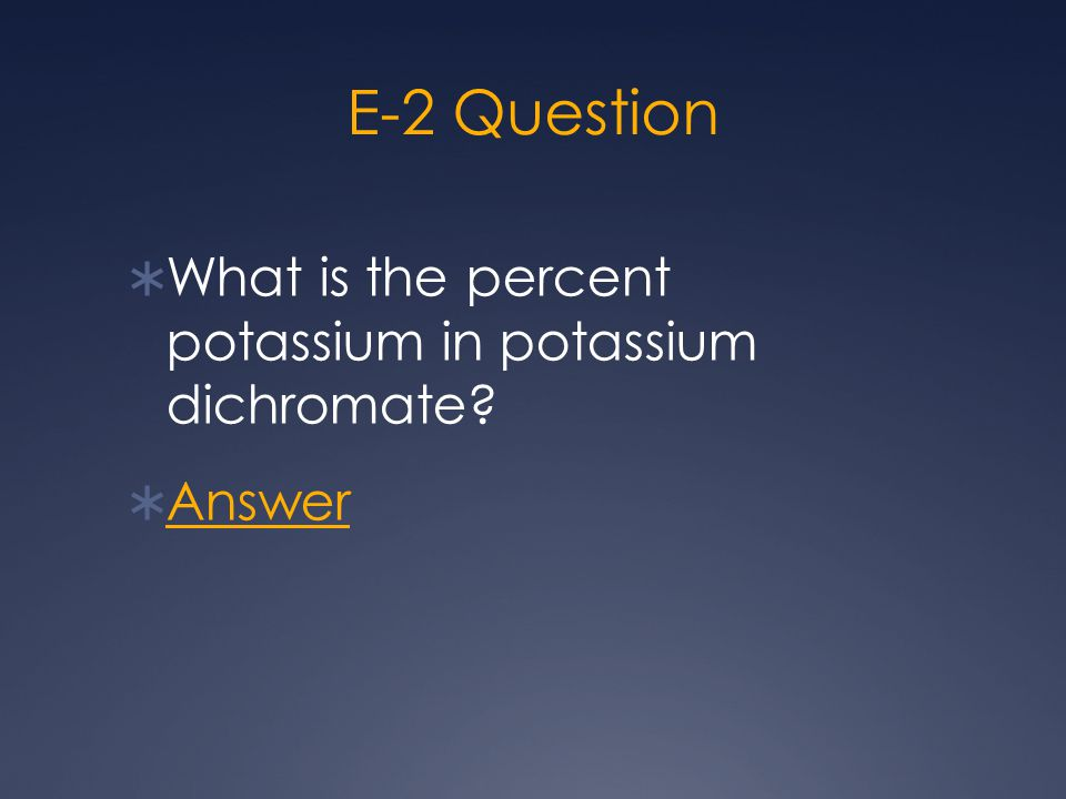 E-2 Question  What is the percent potassium in potassium dichromate?  Answer Answer