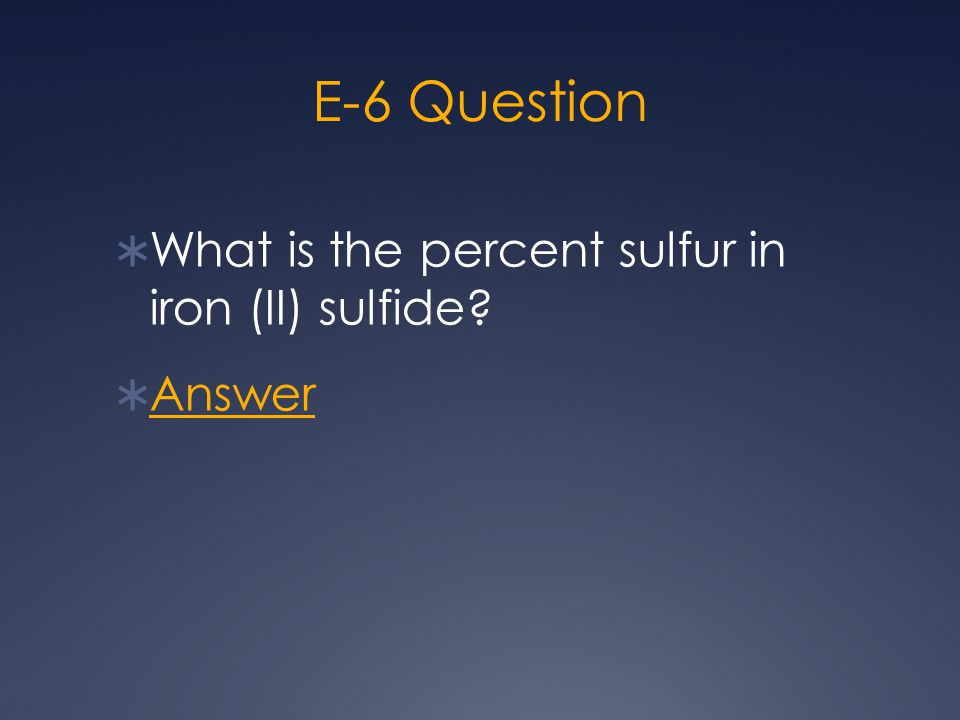 E-6 Question  What is the percent sulfur in iron (II) sulfide?  Answer Answer