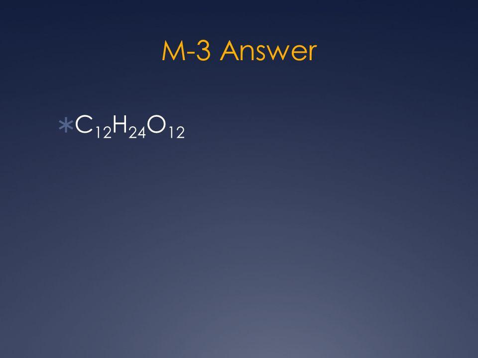M-3 Answer  C 12 H 24 O 12