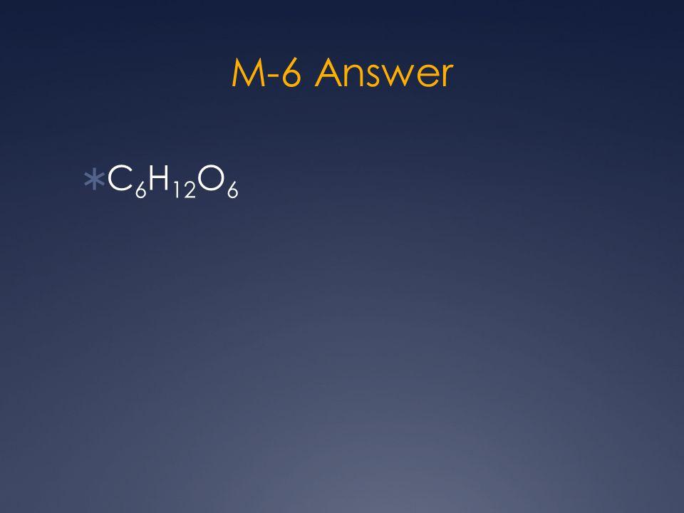 M-6 Answer  C 6 H 12 O 6