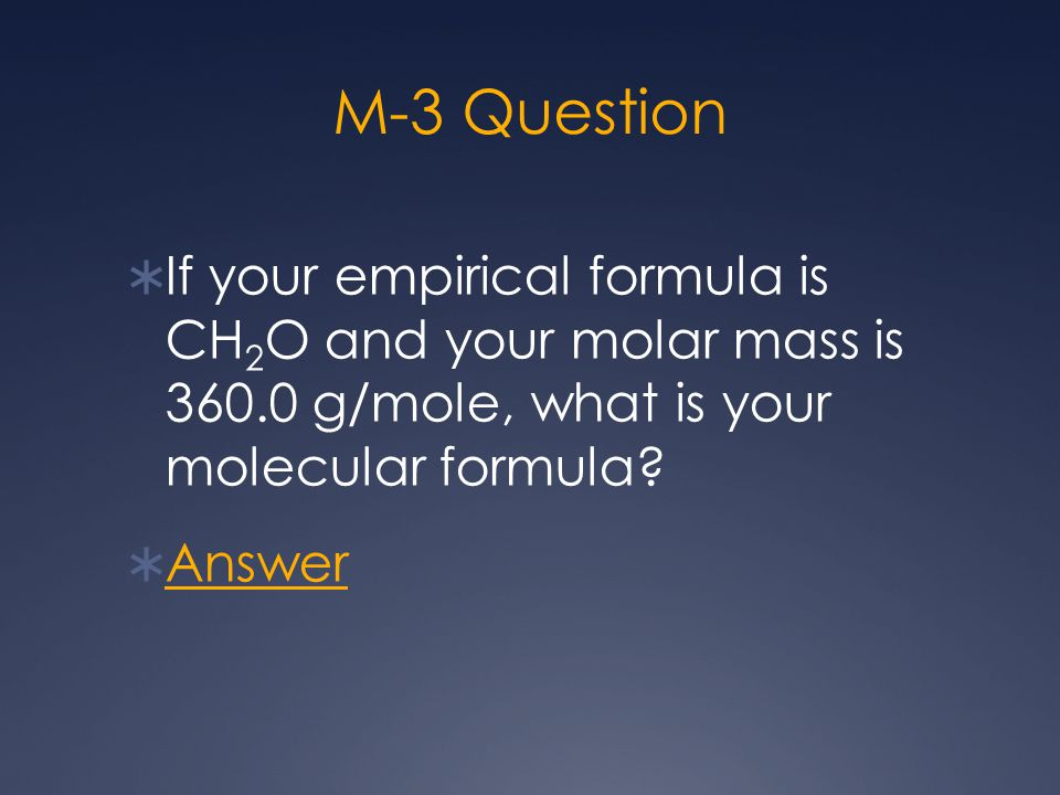 M-3 Question  If your empirical formula is CH 2 O and your molar mass is 360.0 g/mole, what is your molecular formula?  Answer Answer