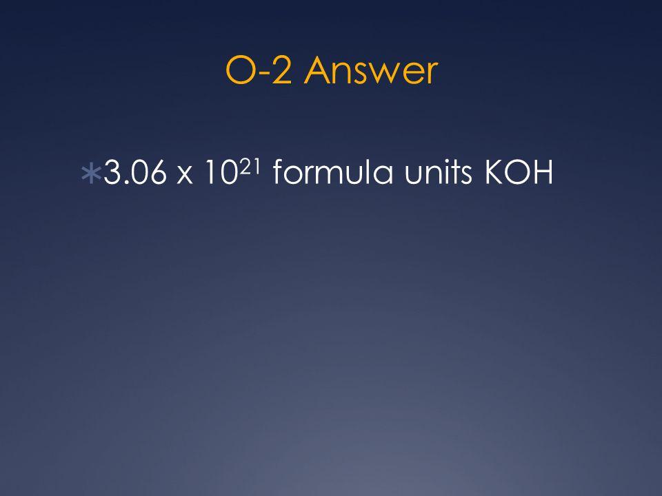 O-2 Answer  3.06 x 10 21 formula units KOH