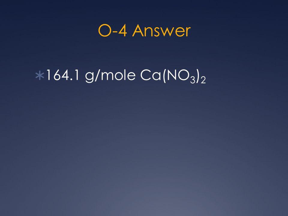O-4 Answer  164.1 g/mole Ca(NO 3 ) 2