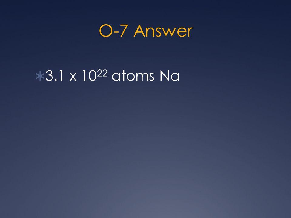 O-7 Answer  3.1 x 10 22 atoms Na