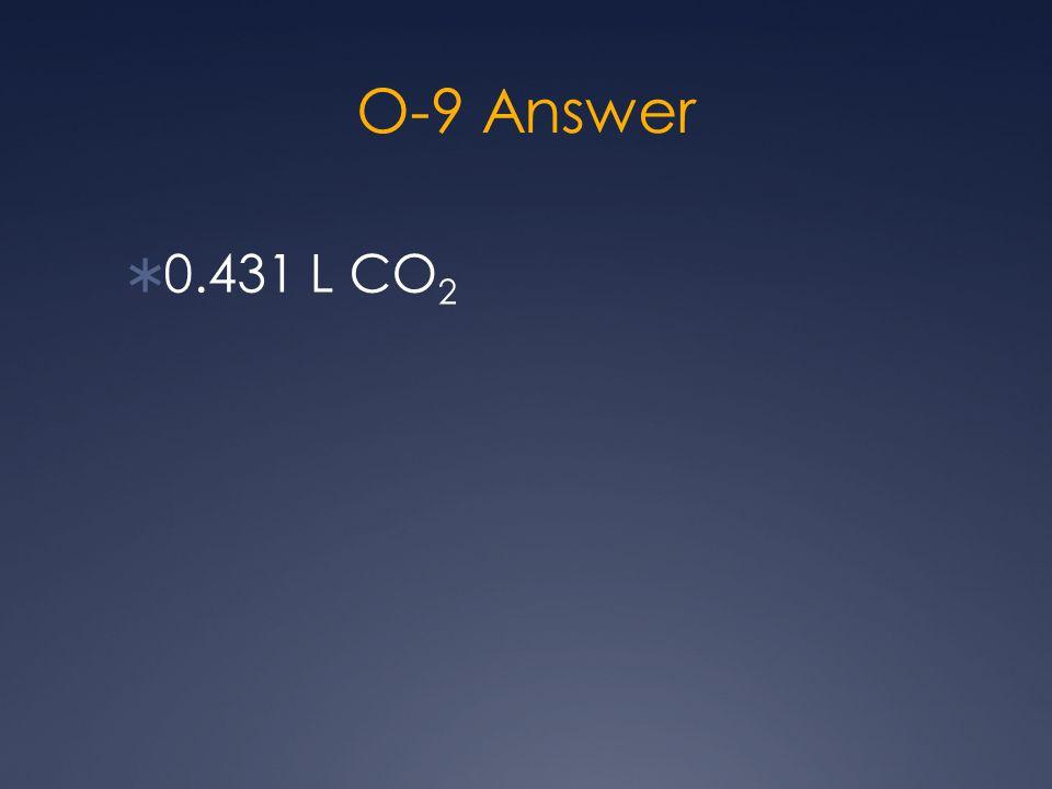 O-9 Answer  0.431 L CO 2