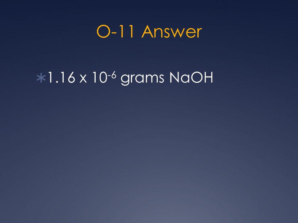 O-11 Answer  1.16 x 10 -6 grams NaOH