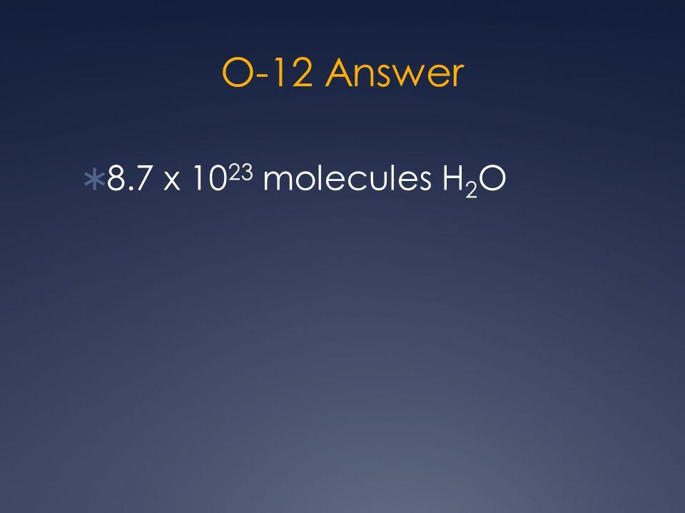O-12 Answer  8.7 x 10 23 molecules H 2 O