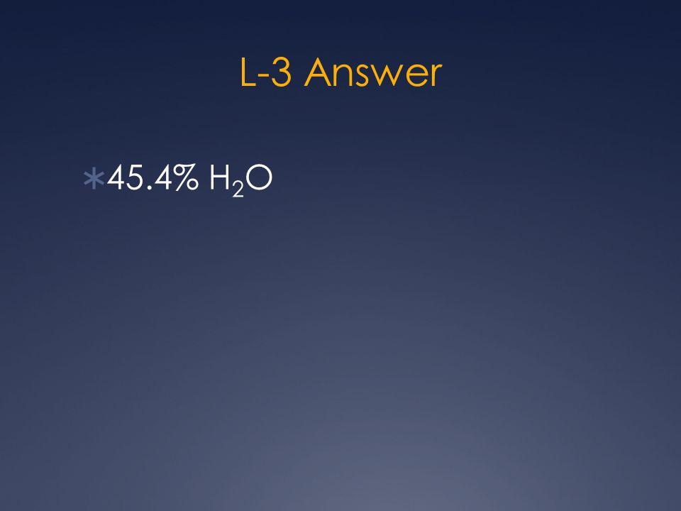 L-3 Answer  45.4% H 2 O