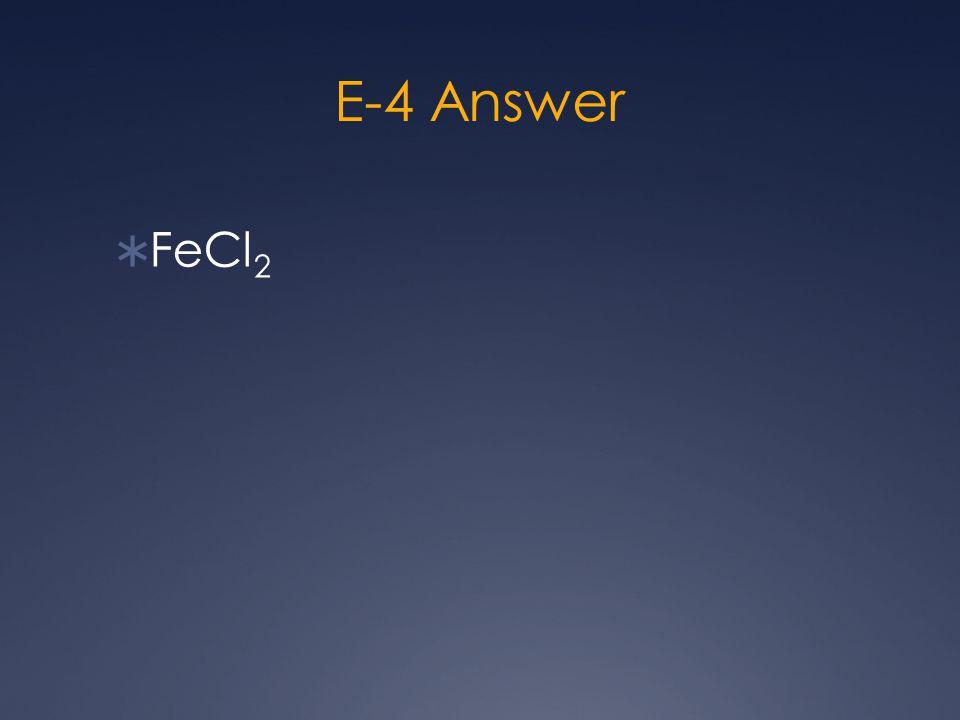 E-4 Answer  FeCl 2