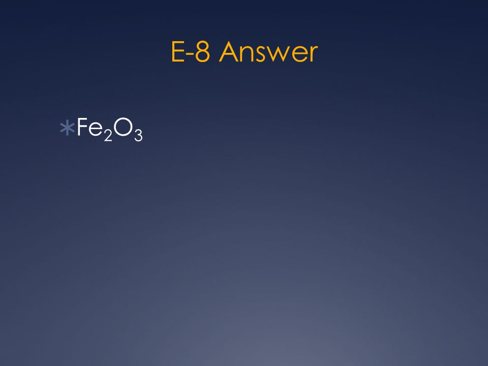 E-8 Answer  Fe 2 O 3