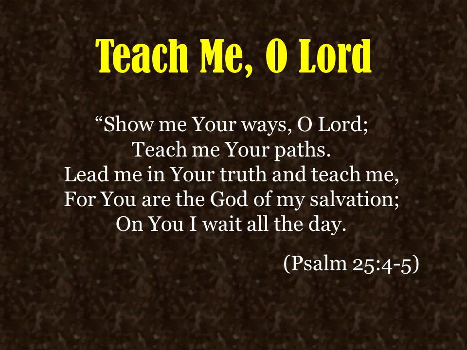 Teach Me, O Lord (Psalm 25) We must desire for God to be our Instructor, to mentor us in His ways (4-5) To be guided, we must be humble (9) To be guided, we must be patient (3,21) To be guided, we must be reverent (12-14) To be guided, we must repent (6-8, 11) To be guided, we must obey (10) To be guided, we must trust Him (2, 20-21)