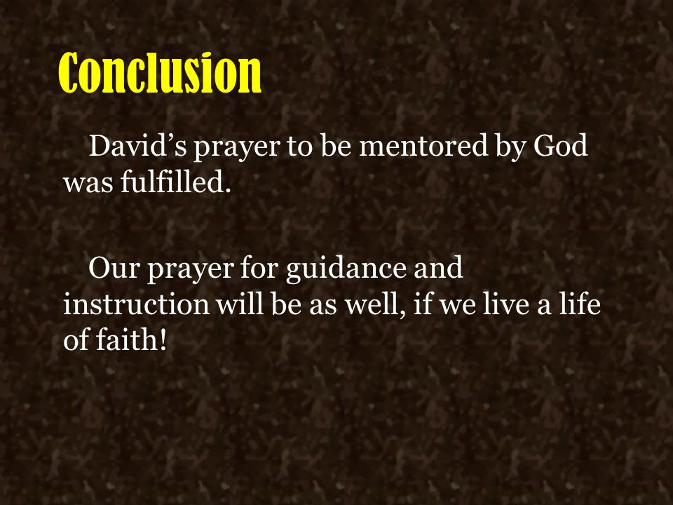 Conclusion David's prayer to be mentored by God was fulfilled. Our prayer for guidance and instruction will be as well, if we live a life of faith!