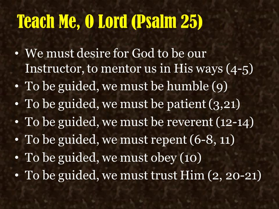 Teach Me, O Lord (Psalm 25) We must desire for God to be our Instructor, to mentor us in His ways (4-5) To be guided, we must be humble (9) To be guid