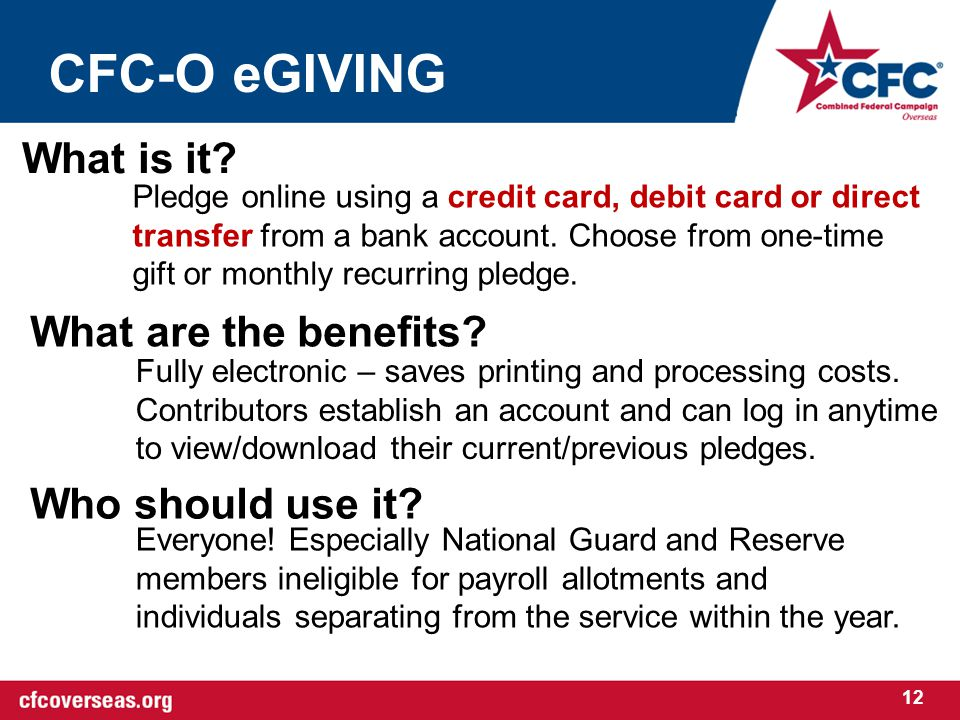 CFC-O eGIVING 12 What is it? What are the benefits? Who should use it? Pledge online using a credit card, debit card or direct transfer from a bank ac