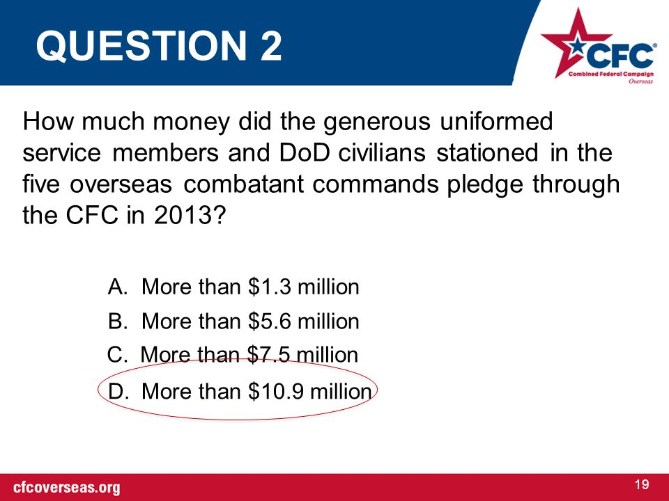 19 How much money did the generous uniformed service members and DoD civilians stationed in the five overseas combatant commands pledge through the CFC in 2013.