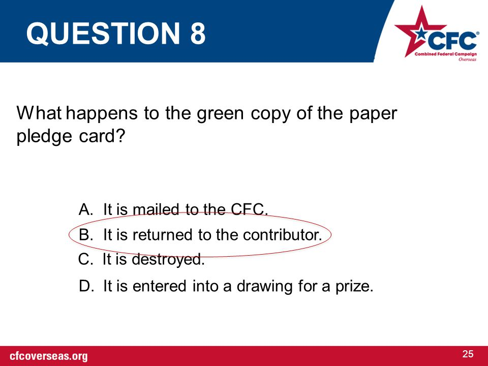 25 What happens to the green copy of the paper pledge card? A.It is mailed to the CFC. B.It is returned to the contributor. C.It is destroyed. D.It is