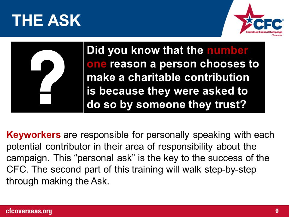 THE ASK 9 Did you know that the number one reason a person chooses to make a charitable contribution is because they were asked to do so by someone they trust.