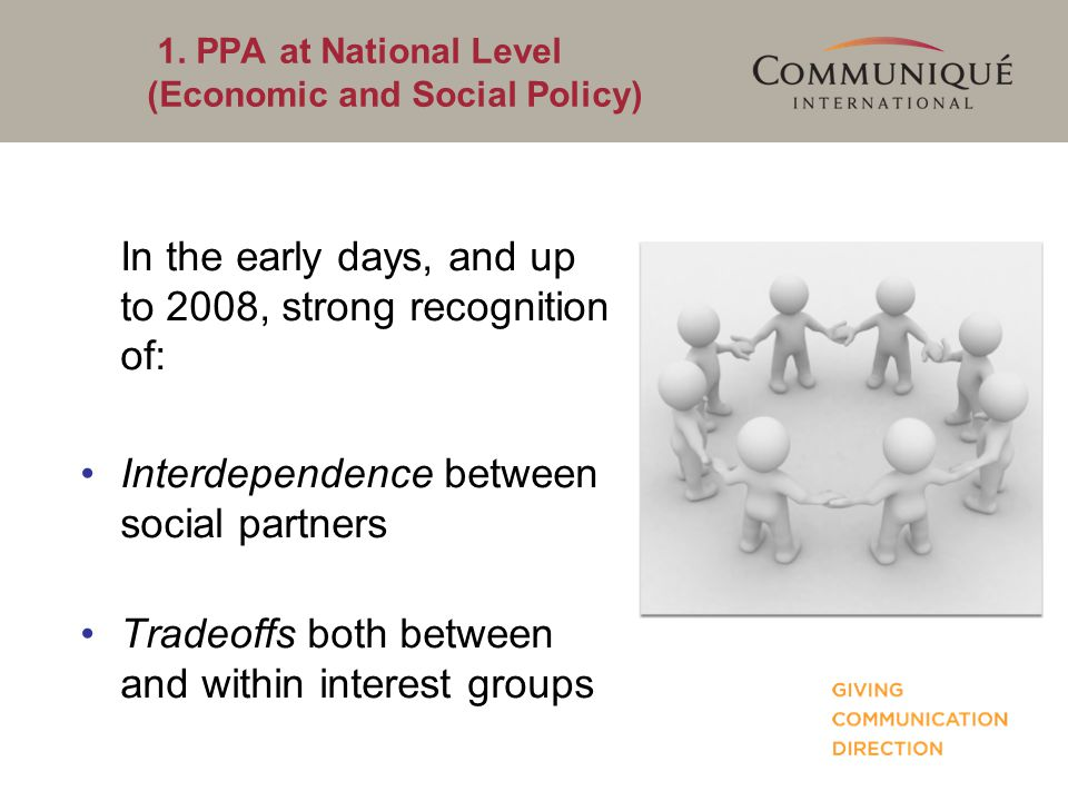 1. PPA at National Level (Economic and Social Policy) In the early days, and up to 2008, strong recognition of: Interdependence between social partner