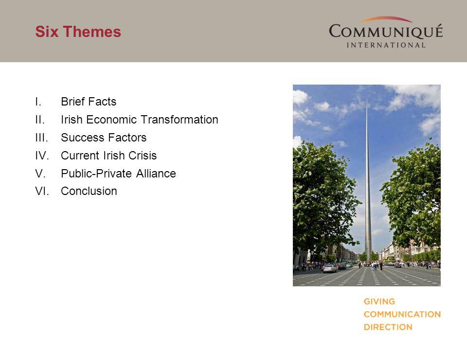 Six Themes I.Brief Facts II.Irish Economic Transformation III.Success Factors IV.Current Irish Crisis V.Public-Private Alliance VI.Conclusion